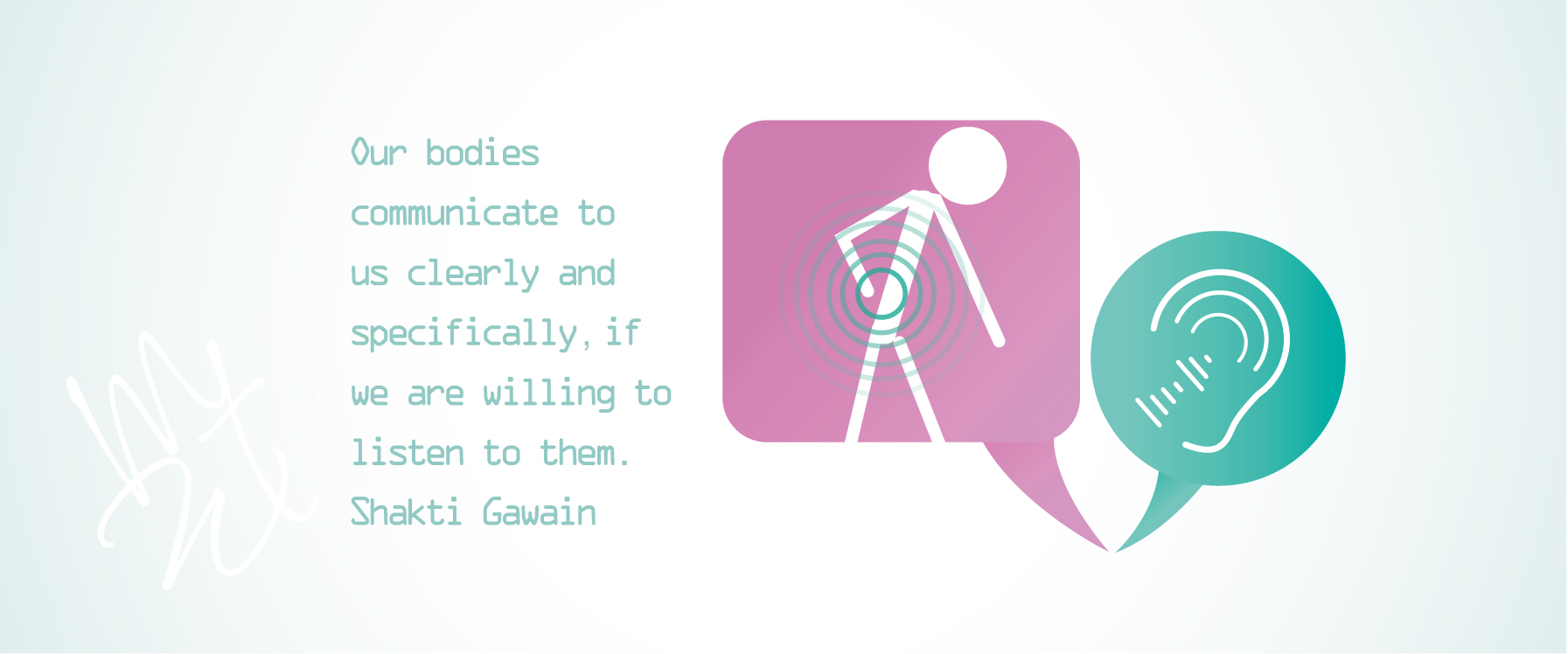 Our bodies communicate to us clearly and specifically, if we are willing to listen to them. Shakti Gawain